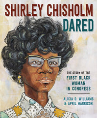 Shirley Chisholm Dared: The Story of the First Black Woman in Congress by Alicia D. Williams