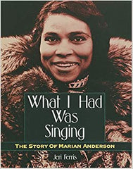 What I Had Was Singing: The Story of Marian Anderson by Jeri Ferris