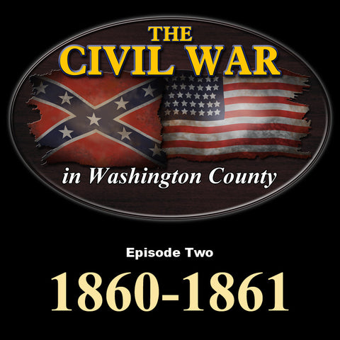 The Civil War in Washington County-Episode Two-1860/1861
