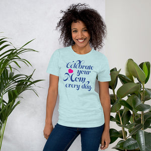 Women's and Men's T-shirt: Celebrate your Mom every day.