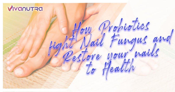 How Probiotics Fight Nail Fungus and Restore Your Nails to Health - Viva Nutra