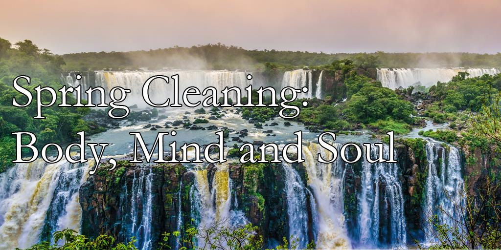 Spring Cleaning: Body, Mind and Soul