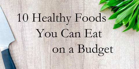 Ten Healthy Foods You Can Eat on a Budget