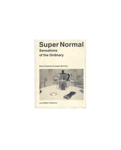Super Normal, Sensations of the Ordinary - Naoto Fukasawa & Jasper Morrison
