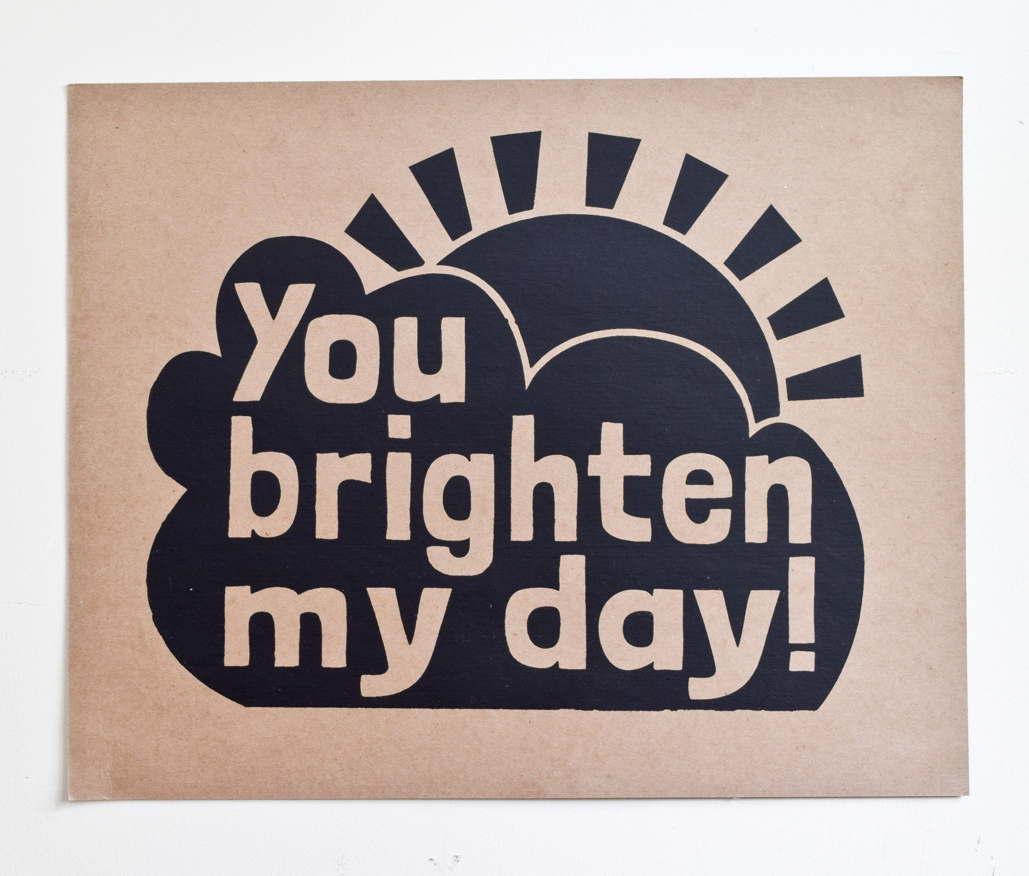 You Brighten My Day - hand printed on kraft recycled paper, 16x20
