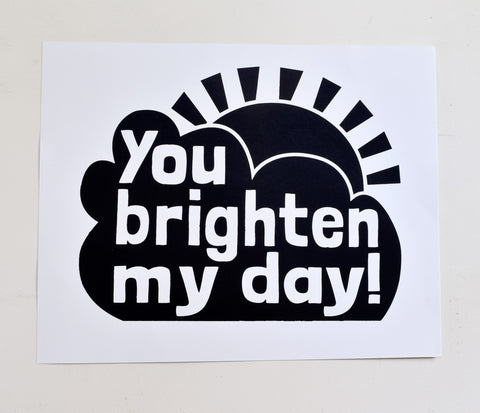 You Brighten My Day - hand printed on recycled paper, 16x20