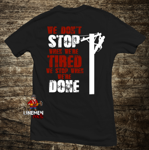 We Don't Stop When We're Tired, We Stop When We're Done Lineman Shirt - Linemen Rock - Lineman Shirts