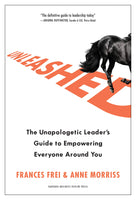 Unleashed: The Unapologetic Leader's Guide to Empowering Everyone Around You - Hardcover by Frances Frei