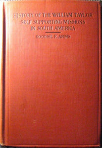 Arms, Goodsil F. History of the William Taylor Self-Supporting Missions in South America
