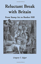 Load image into Gallery viewer, Edgar, Gregory T. Reluctant Break with Britain: From Stamp Act to Bunker Hill
