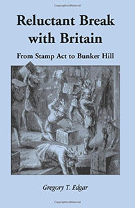 Edgar, Gregory T. Reluctant Break with Britain: From Stamp Act to Bunker Hill