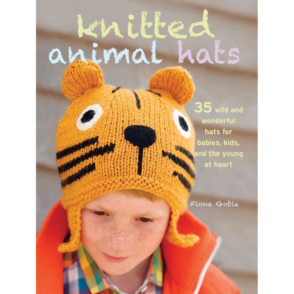 Knitted Animal Hats: 35 Wild and Wonderful Hats and more of Babies, Kids, and the Young at Heart