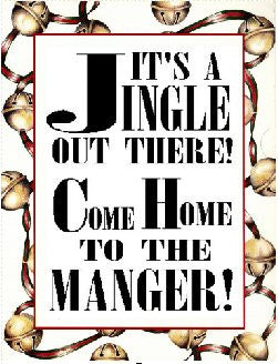 IT'S A JINGLE OUT THERE...COME HOME TO THE MANGER!