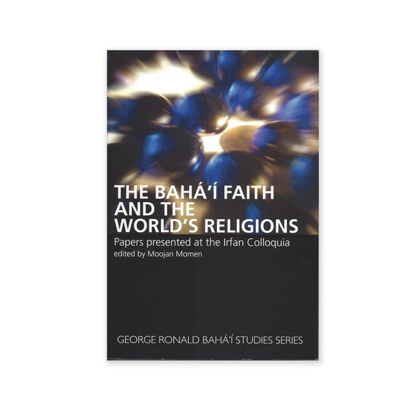 Baha'i Faith and The World's Religions - Papers Presented at the Irfan Colloquia