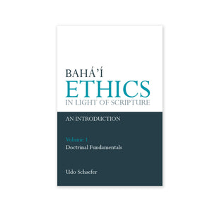 Baha'i Ethics in Light of Scripture, Volume 1 - Doctrinal Fundamentals