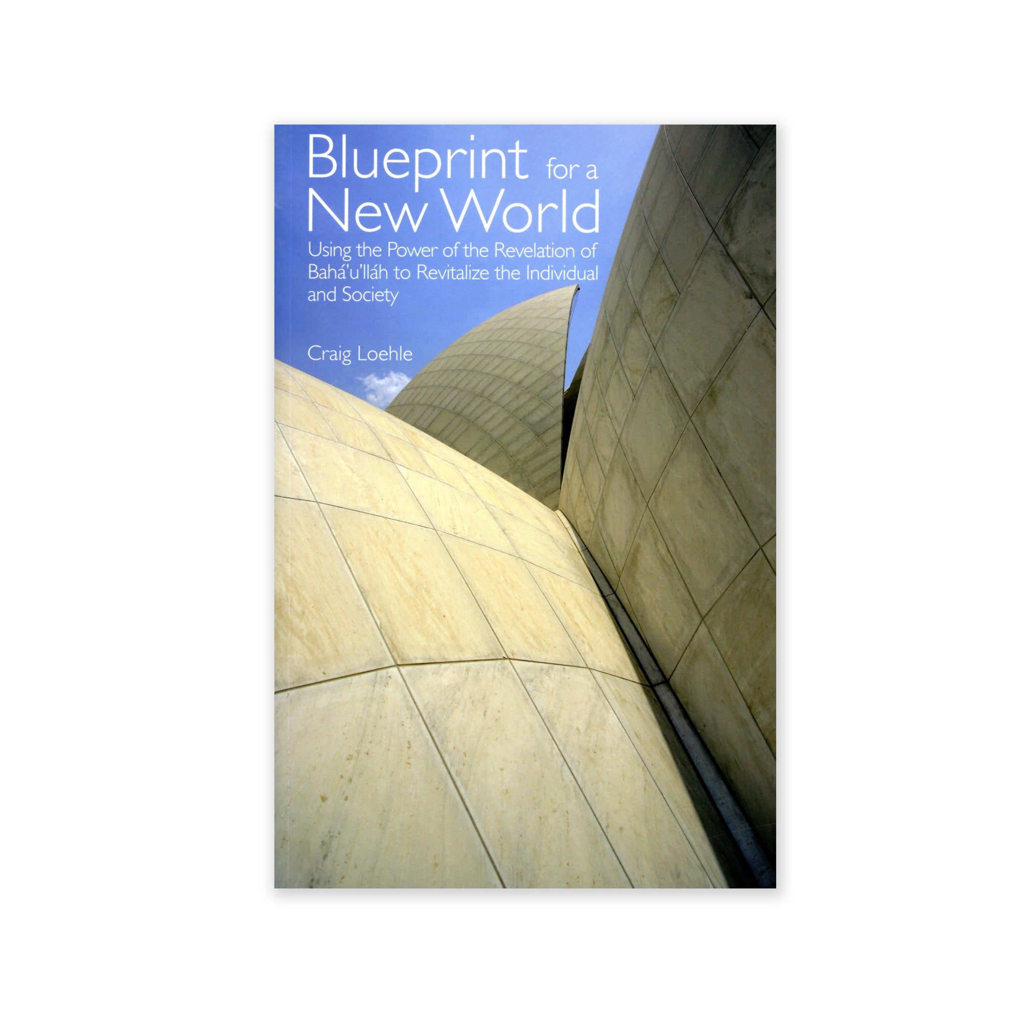 Blueprint for a New World - Using the Power of the Revelation of Baha'u'llah to Revitalize the Individual and Society