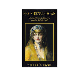 Her Eternal Crown - Queen Marie Of Romania And The Baha'i Faith