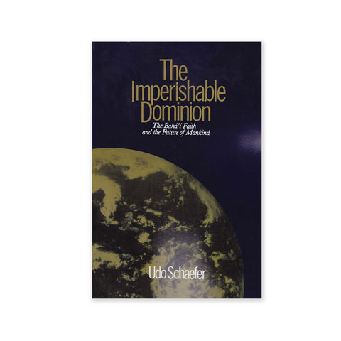 Imperishable Dominion - The Baha'i Faith and the Future of Mankind