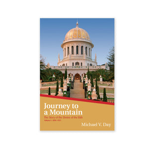 Journey to a Mountain - The Story of the Shrine of the Bab Vol. I: 1850-1921