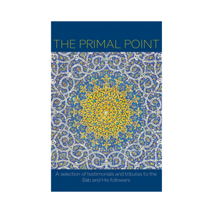 Primal Point - A selection of testimonials and tributes to the Bab and His followers
