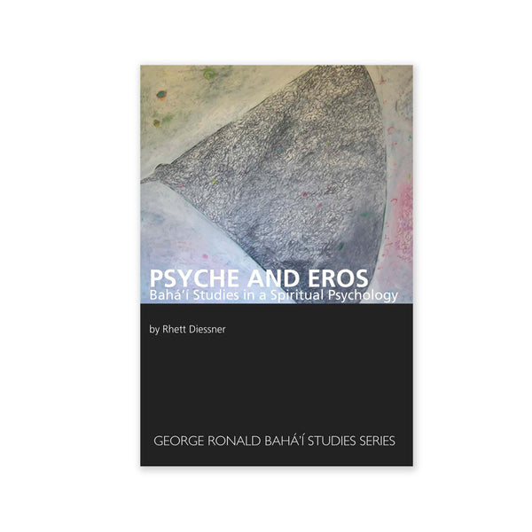 Psyche and Eros - Baha'i Studies In A Spiritual Psychology