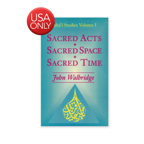 Sacred Acts, Sacred Space, Sacred Time - An Exploration of Several Areas of the Sacred in the Baha'i Faith