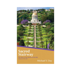 Sacred Stairway - The Story of the Shrine of the Bab Volume III: 1963–2001
