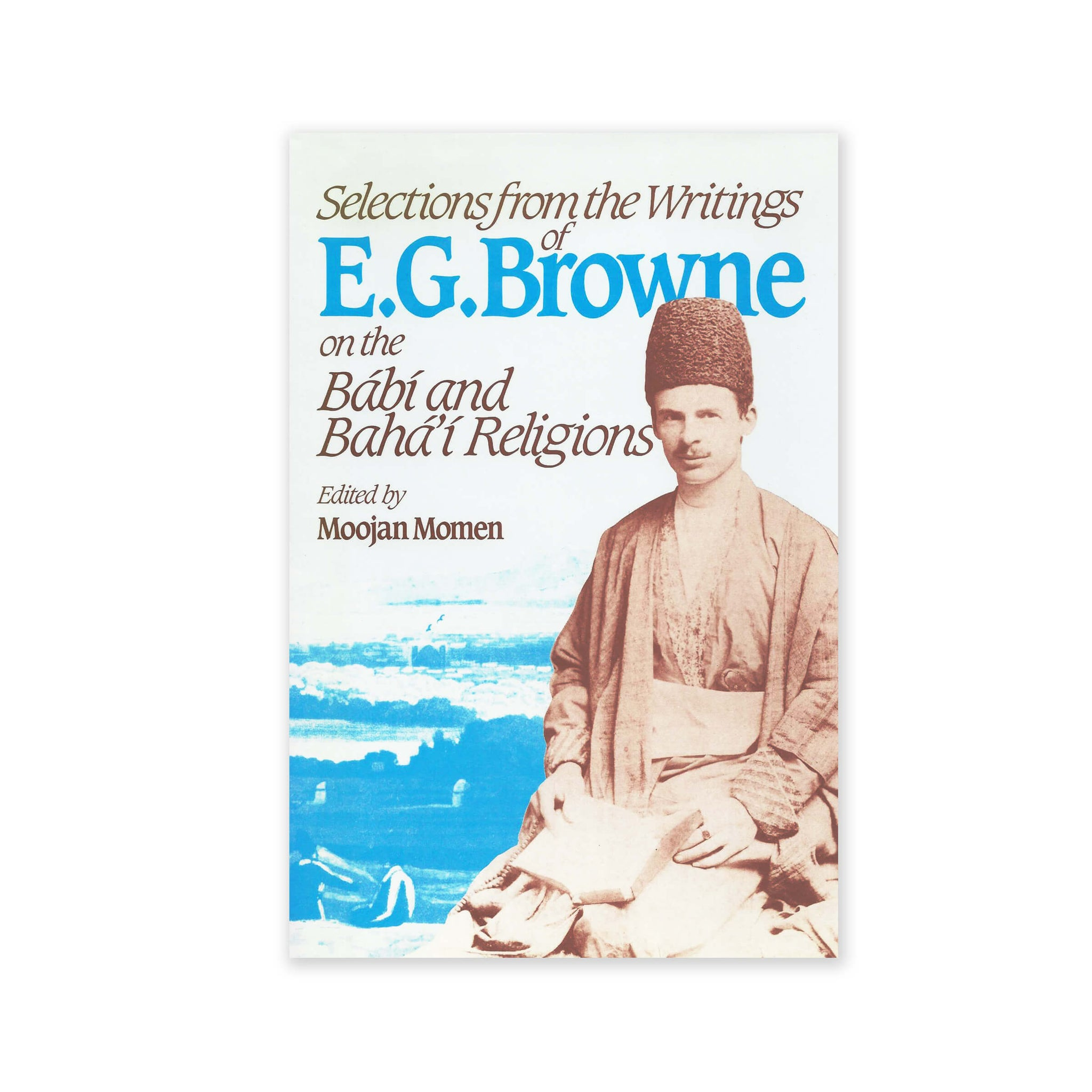 Selections from the Writings Of E.G. Browne - On the Babi And Baha'i Religions