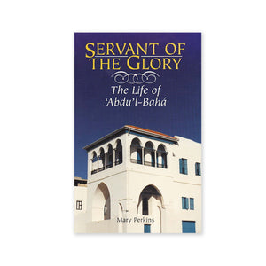 Servant of the Glory - The Life of Abdu'l-Baha