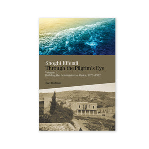 Shoghi Effendi - Through the Pilgrim's Eye Vol. 1