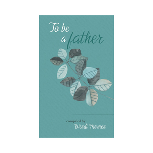 To Be A Father - Selections from Baha'i and other scriptures, poets and thinkers about fatherhood