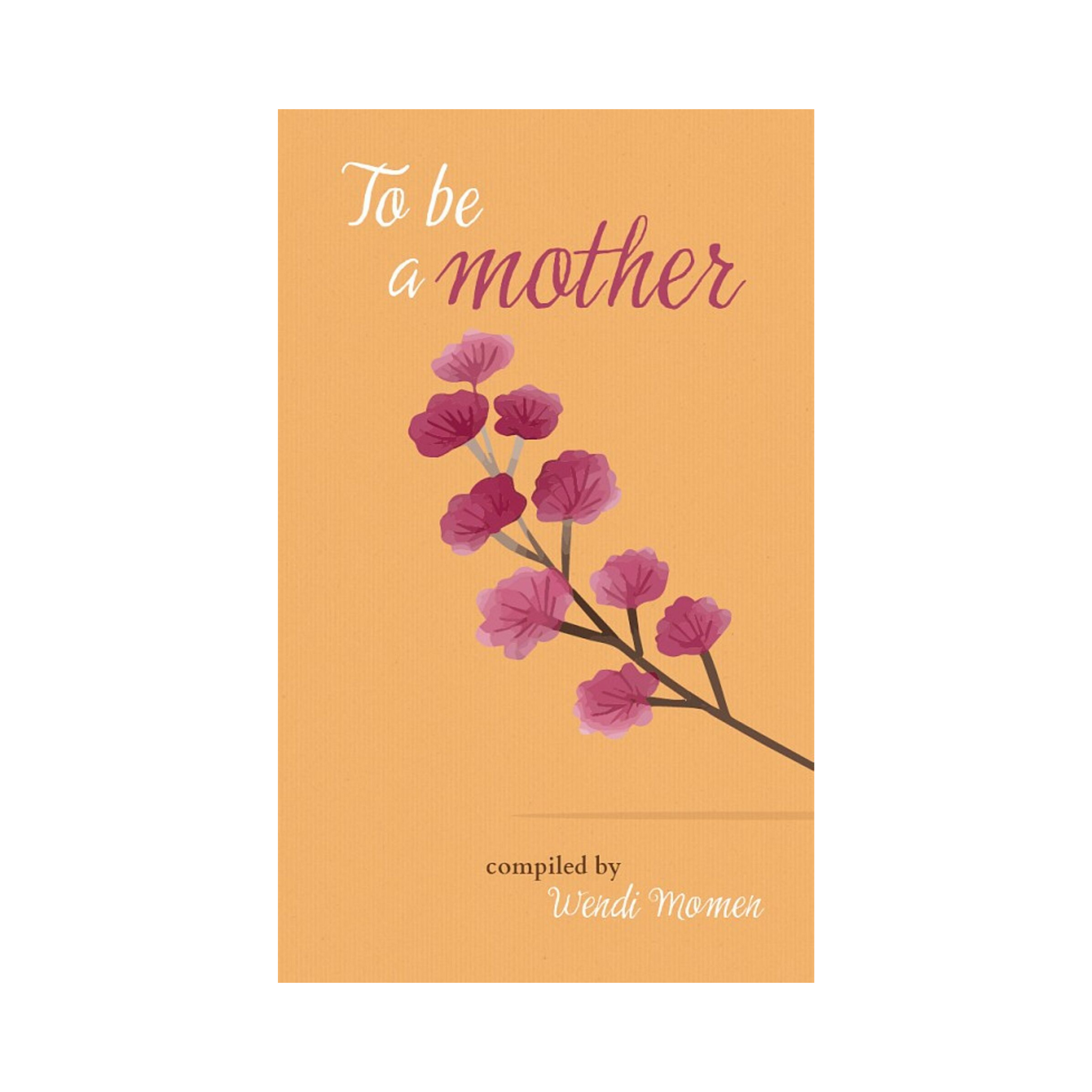 To Be a Mother - Selections from Baha'i and other scriptures, poets and thinkers about motherhood
