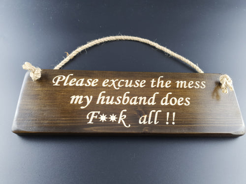 Hanging sign- Please excuse the mess my husband does f**k all !!