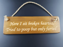 Load image into Gallery viewer, Hanging sign- Here i sit broken hearted, Tried to poop but only farted!
