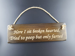 Hanging sign- Here i sit broken hearted, Tried to poop but only farted!