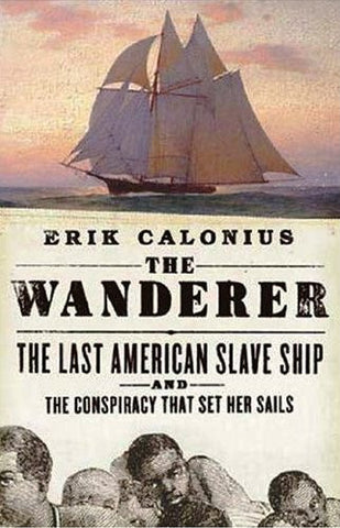 The Wanderer: The Last American Slave Ship and the Conspiracy That Set Its Sails