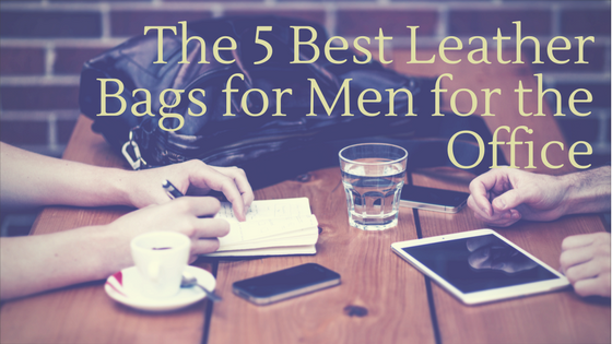 The 5 Best Leather Bags for Men for the Office
