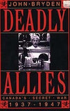 B079 - Deadly Allies:  Canada's Secret War 1937 - 1947 by John Bryden
