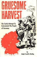 B098 - Gruesome Harvest:  The Costly Attempt to Exterminate the People of Germany / By Ralph Franklin Keeling