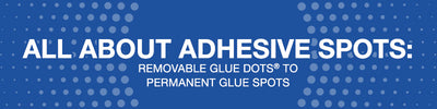 All About Adhesive Spots: Removable Glue Dots® to Permanent Glue Spots