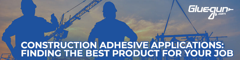 Construction Adhesive Applications: Finding the Best Product for Your Job