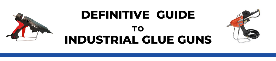 Industrial Glue Guns - The Definitive Guide
