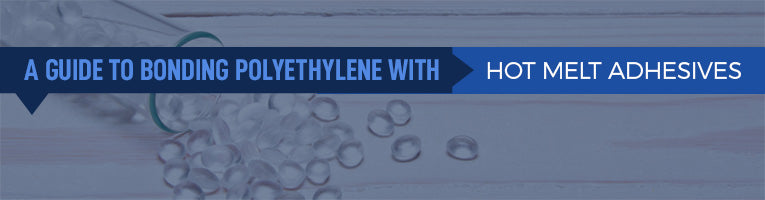 A Guide to Bonding Polyethylene With Hot Melt Adhesives
