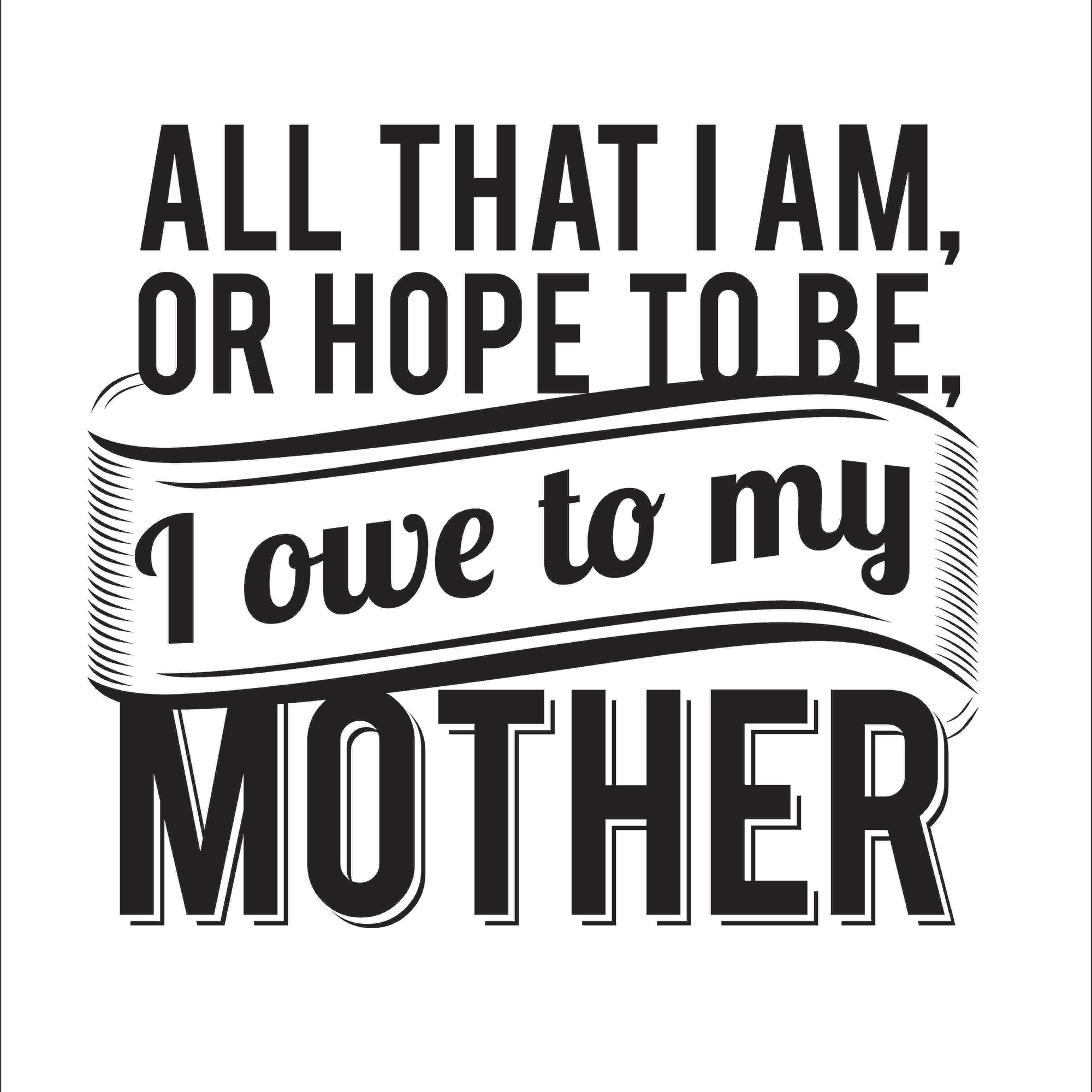 All That I Am Or Hope To Be, I Owe To My Mother