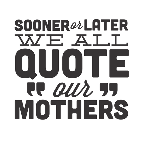 Sooner Or Later, We All Quote Our Mothers