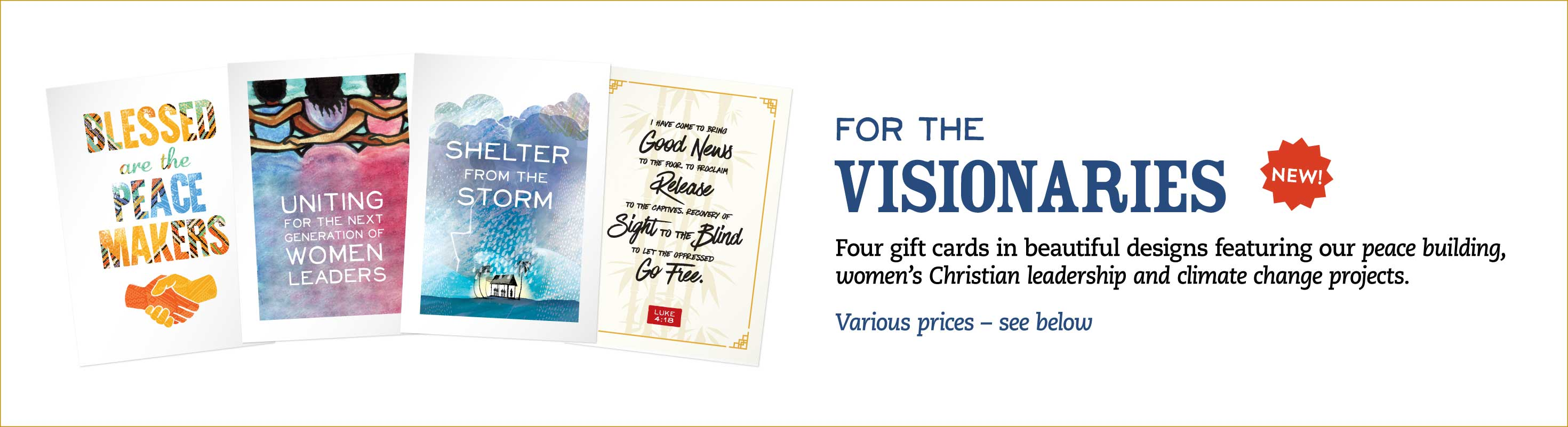 For the Visionaries: Four gift cards in beautiful designs featuring our peace building, women's Christian Leadership and climate change projects.