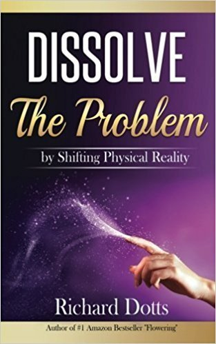 Dissolve The Problem - by Shifting Physical Reality - Richard Dotts