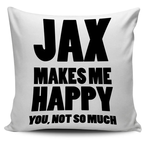 Jax Makes Me Happy You Not So Much Pillow Cover