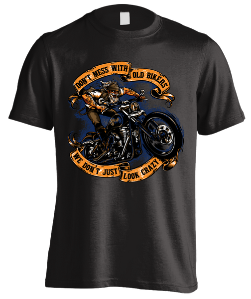 Don't Mess with Old Bikers. We Don't Just Look Crazy T-Shirt - Front Print