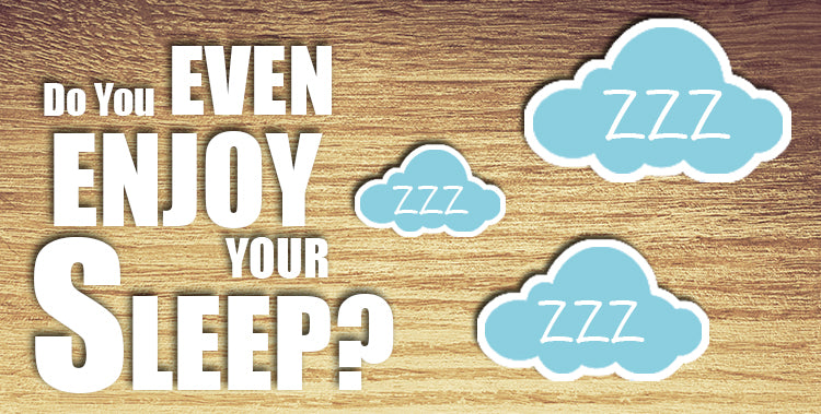 Do you even enjoy your sleep?